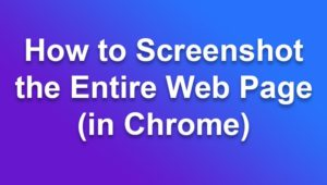 How to Screenshot the Entire Web Page (in Chrome)
